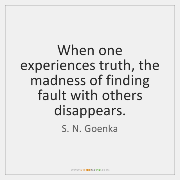 When one experiences truth, the madness of finding fault with others disappears.