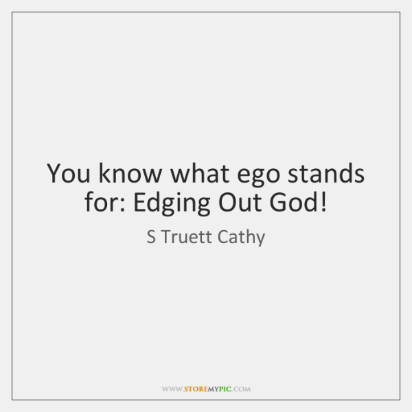 You know what ego stands for: Edging Out God!