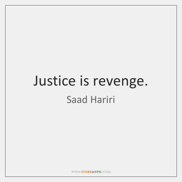 Justice is revenge.