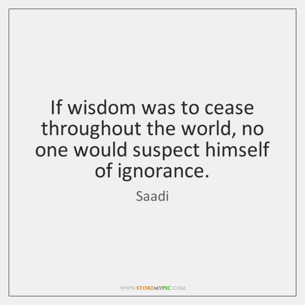 If wisdom was to cease throughout the world, no one would suspect ...