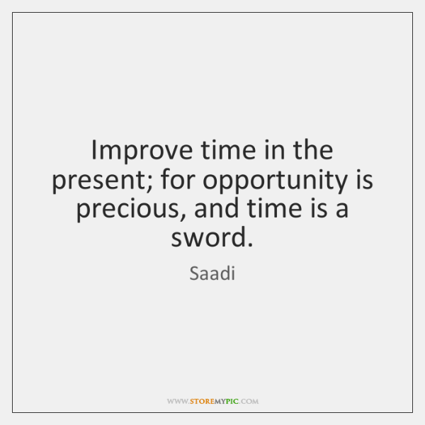 Improve time in the present; for opportunity is precious, and time is ...
