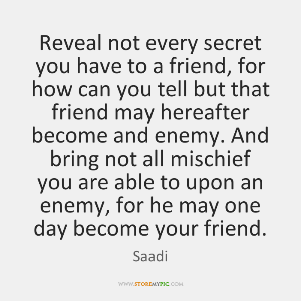 Reveal not every secret you have to a friend, for how can ...