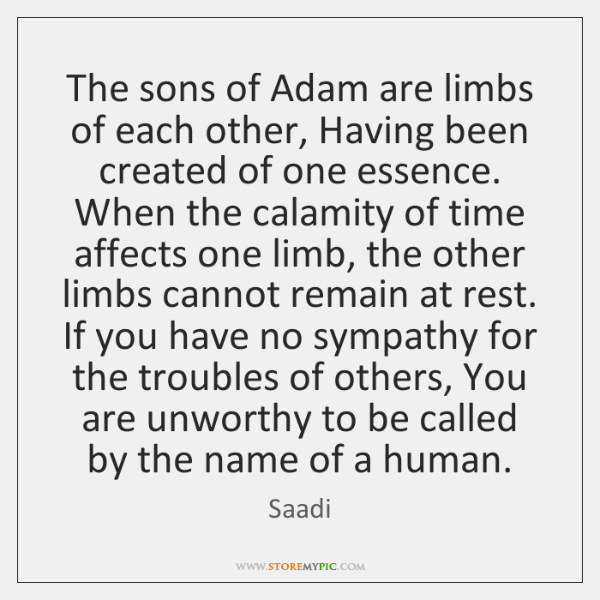 The sons of Adam are limbs of each other, Having been created ...