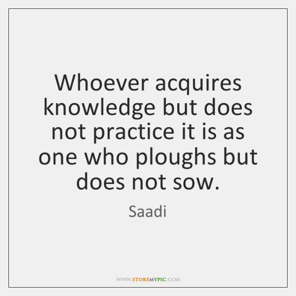 Whoever acquires knowledge but does not practice it is as one who ...