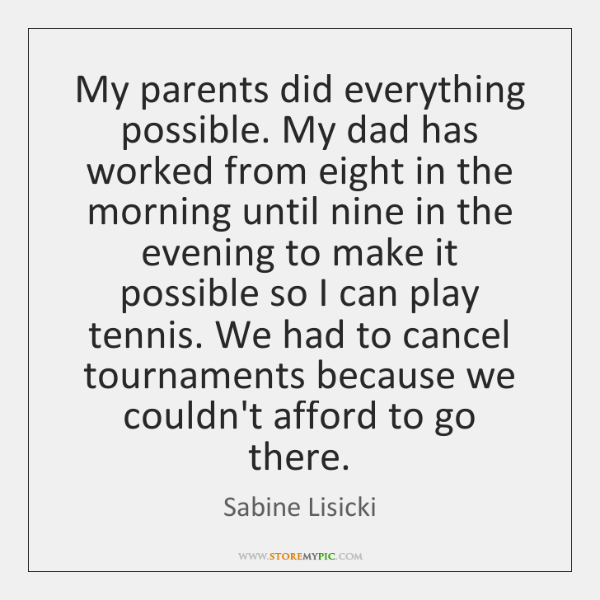 My parents did everything possible. My dad has worked from eight in ...