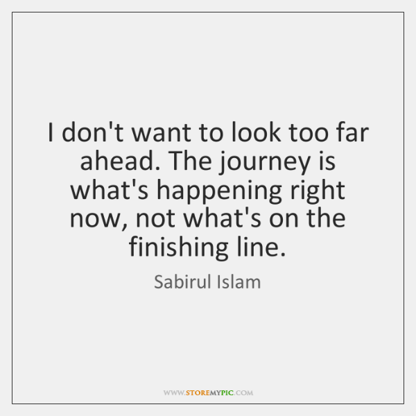 I don't want to look too far ahead. The journey is what's ...