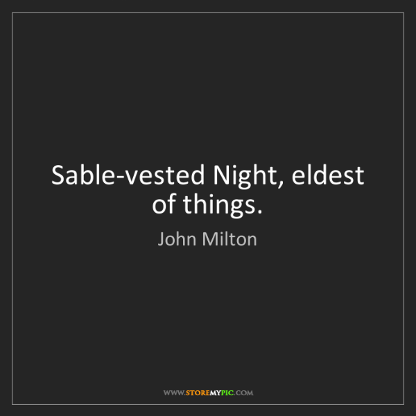 John Milton: Sable-vested Night, eldest of things.