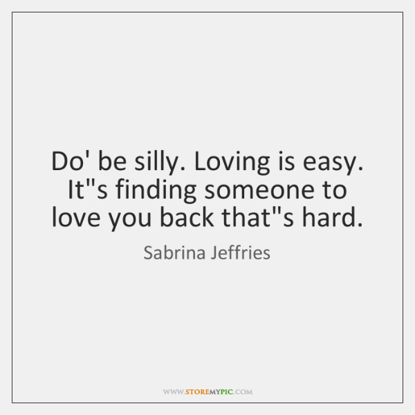 Do Be Silly Loving Is Easy Its Finding Someone To Love You