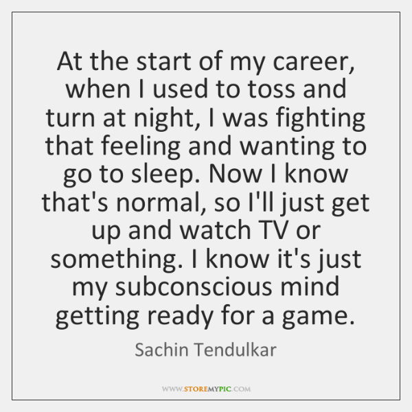 At the start of my career, when I used to toss and ...