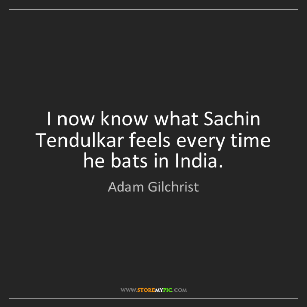 Adam Gilchrist: I now know what Sachin Tendulkar feels every time he...