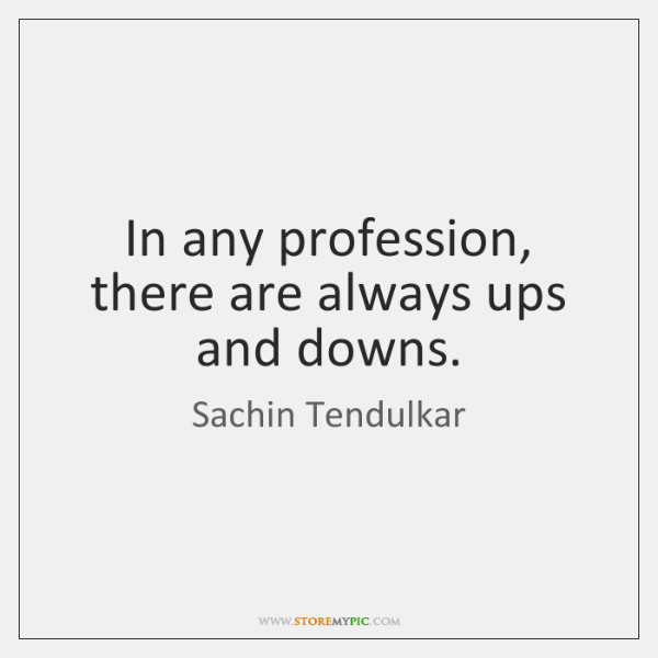 In any profession, there are always ups and downs.