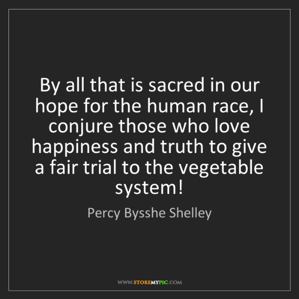 Percy Bysshe Shelley: By all that is sacred in our hope for the human race,...