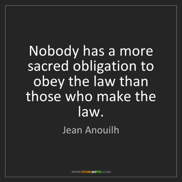 Jean Anouilh: Nobody has a more sacred obligation to obey the law than...