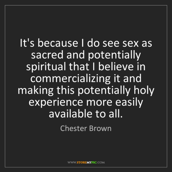Chester Brown: It's because I do see sex as sacred and potentially spiritual...