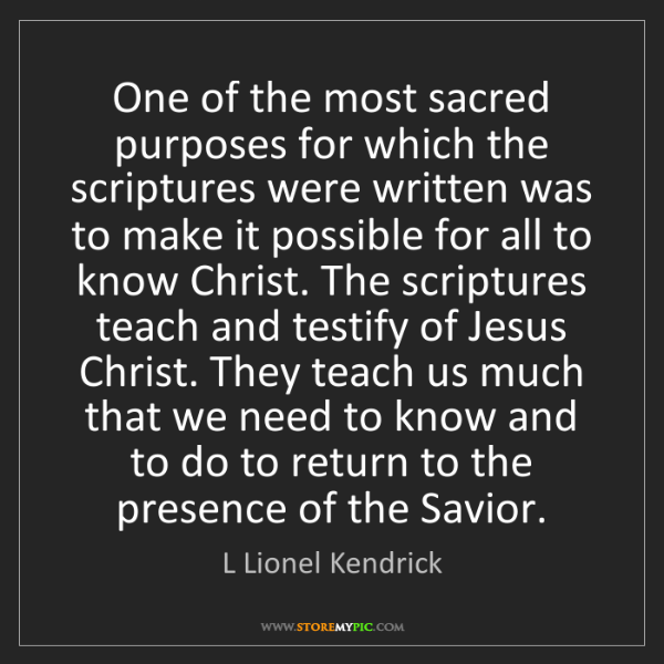 L Lionel Kendrick: One of the most sacred purposes for which the scriptures...