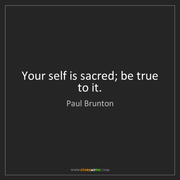 Paul Brunton: Your self is sacred; be true to it.