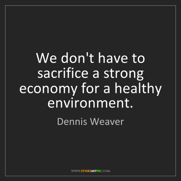 Dennis Weaver: We don't have to sacrifice a strong economy for a healthy...