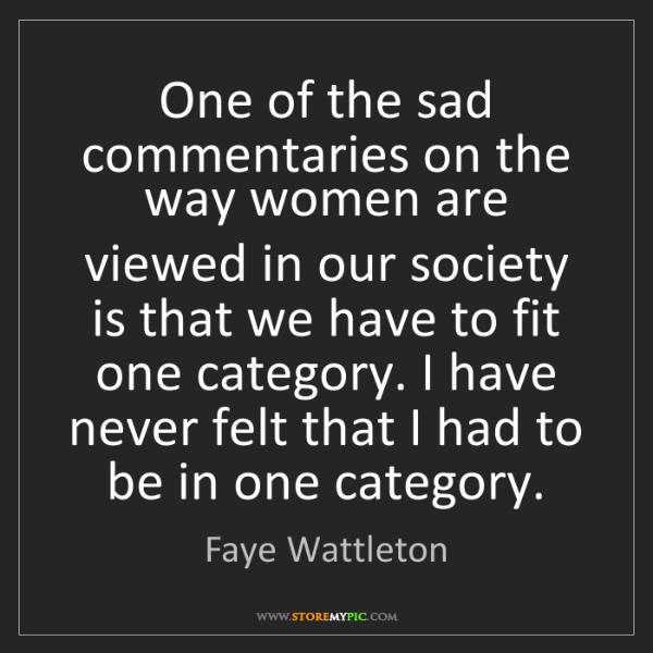 Faye Wattleton: One of the sad commentaries on the way women are viewed...
