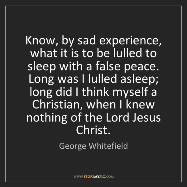 George Whitefield: Know, by sad experience, what it is to be lulled to sleep...