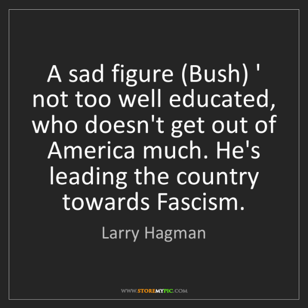 Larry Hagman: A sad figure (Bush) ' not too well educated, who doesn't...