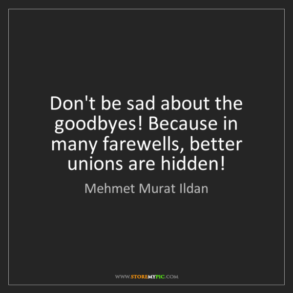 Mehmet Murat Ildan: Don't be sad about the goodbyes! Because in many farewells,...