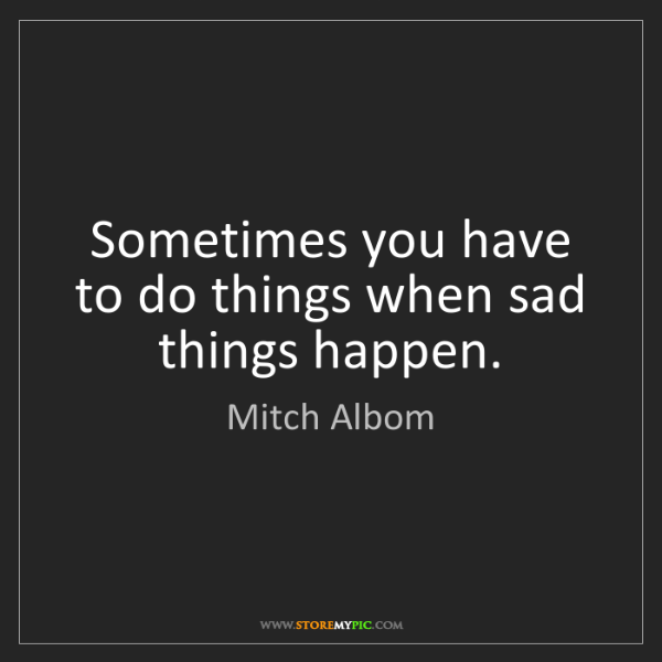 Mitch Albom: Sometimes you have to do things when sad things happen.