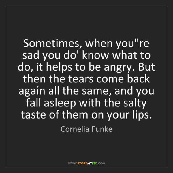 Cornelia Funke: Sometimes, when you're sad you do' know what to do, it...