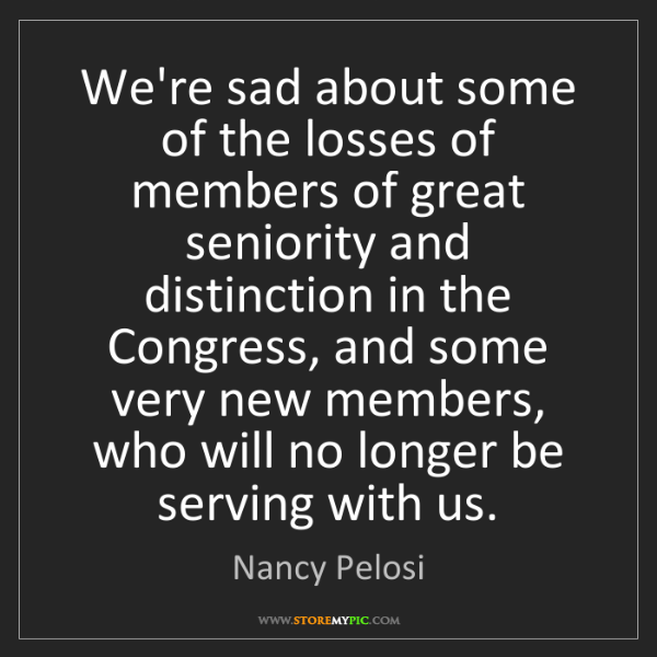 Nancy Pelosi: We're sad about some of the losses of members of great...