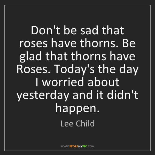 Lee Child: Don't be sad that roses have thorns. Be glad that thorns...
