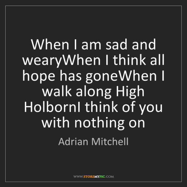 Adrian Mitchell: When I am sad and wearyWhen I think all hope has goneWhen...