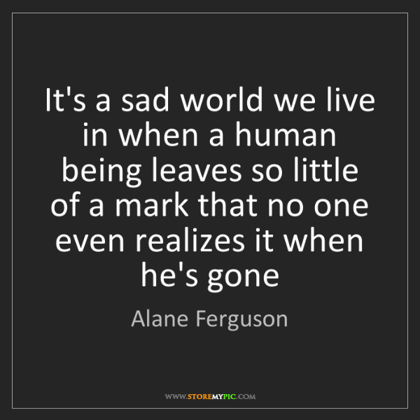 Alane Ferguson: It's a sad world we live in when a human being leaves...