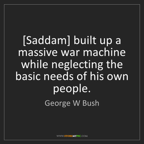 George W Bush: [Saddam] built up a massive war machine while neglecting...