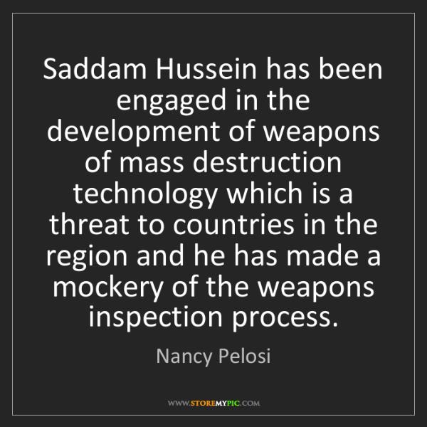 Nancy Pelosi: Saddam Hussein has been engaged in the development of...