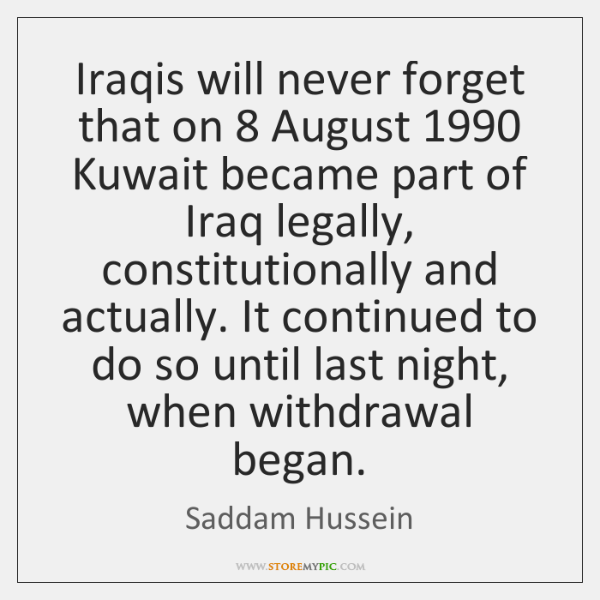 Iraqis will never forget that on 8 August 1990 Kuwait became part of Iraq ...