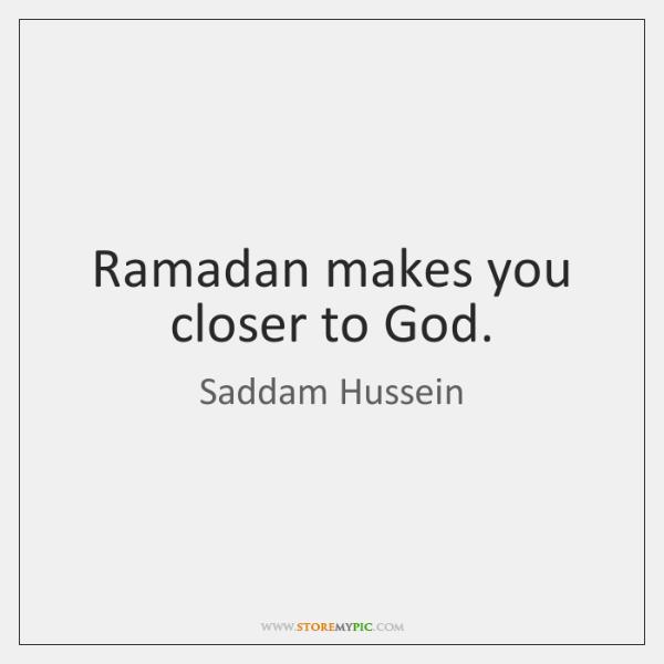 Ramadan makes you closer to God.
