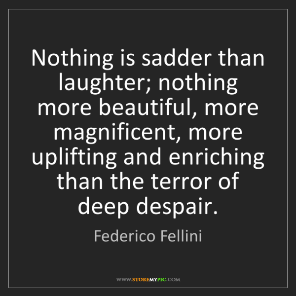 Federico Fellini: Nothing is sadder than laughter; nothing more beautiful,...