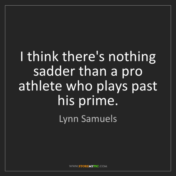 Lynn Samuels: I think there's nothing sadder than a pro athlete who...
