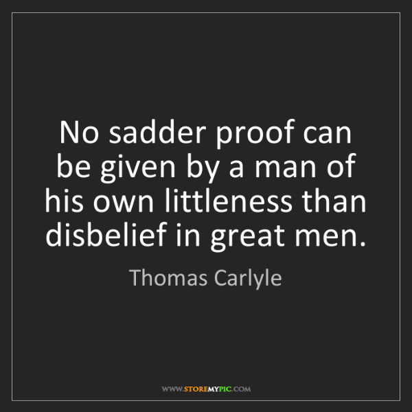 Thomas Carlyle: No sadder proof can be given by a man of his own littleness...