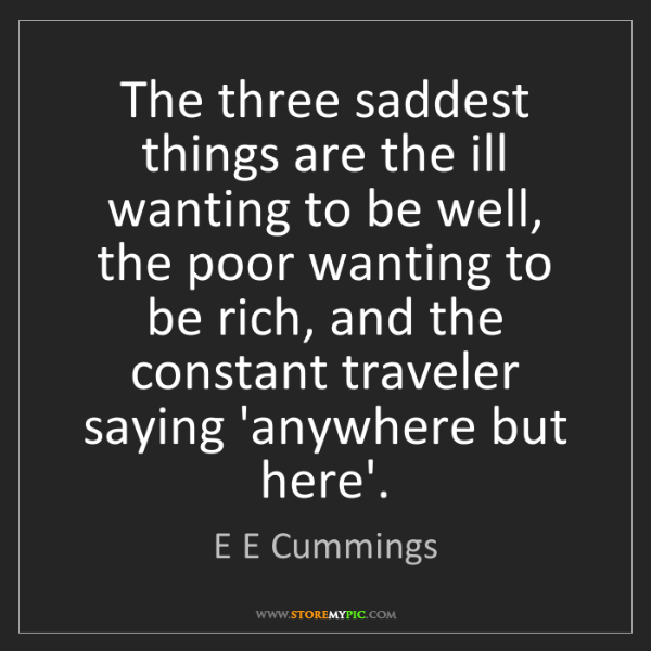 E E Cummings: The three saddest things are the ill wanting to be well,...