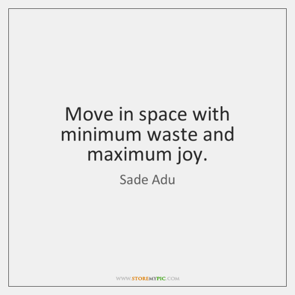 Move in space with minimum waste and maximum joy.