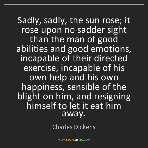 Charles Dickens: Sadly, sadly, the sun rose; it rose upon no sadder sight...