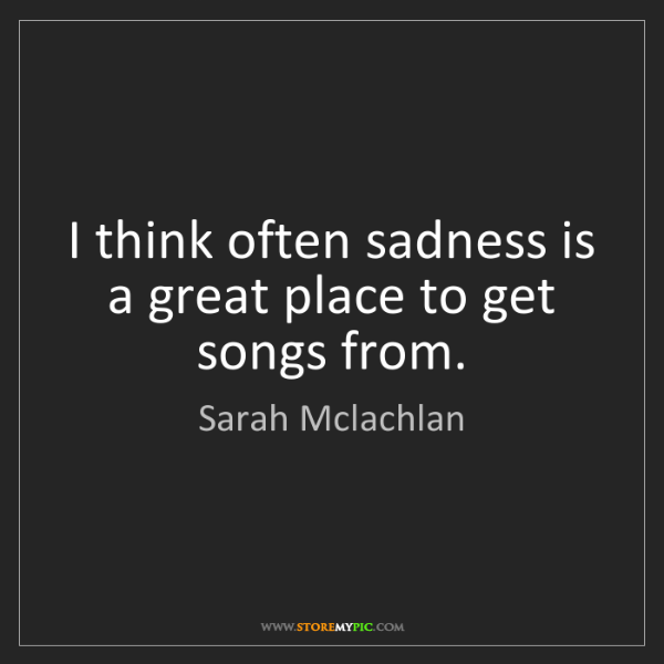 Sarah Mclachlan: I think often sadness is a great place to get songs from.