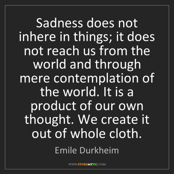 Emile Durkheim: Sadness does not inhere in things; it does not reach...