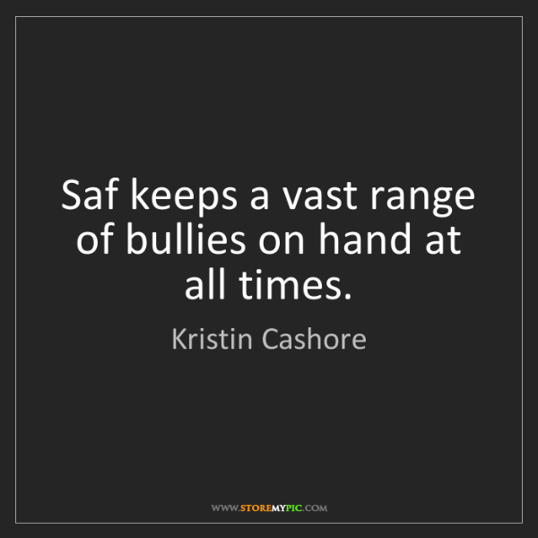 Kristin Cashore: Saf keeps a vast range of bullies on hand at all times.
