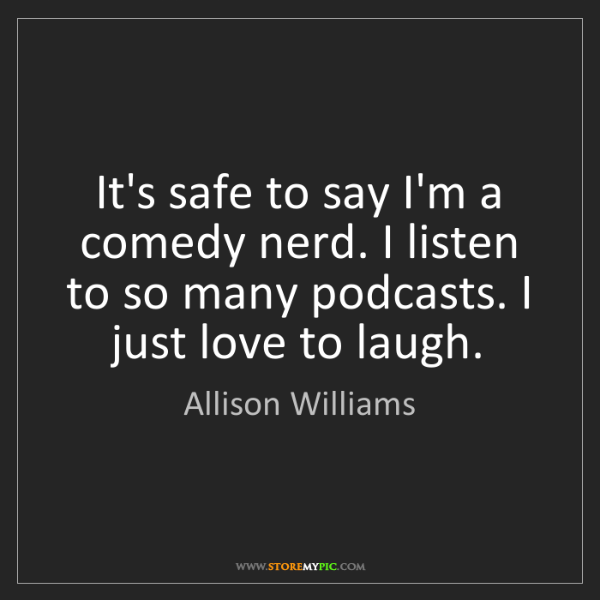 Allison Williams: It's safe to say I'm a comedy nerd. I listen to so many...