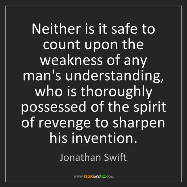 Jonathan Swift: Neither is it safe to count upon the weakness of any...