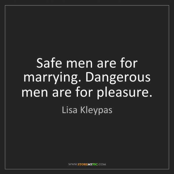 Lisa Kleypas: Safe men are for marrying. Dangerous men are for pleasure.