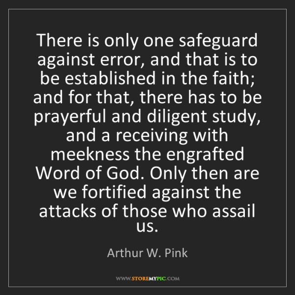 Arthur W. Pink: There is only one safeguard against error, and that is...