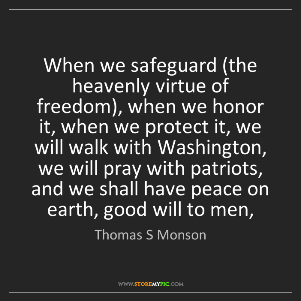 Thomas S Monson: When we safeguard (the heavenly virtue of freedom), when...
