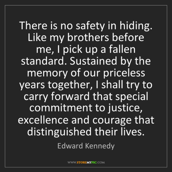 Edward Kennedy: There is no safety in hiding. Like my brothers before...